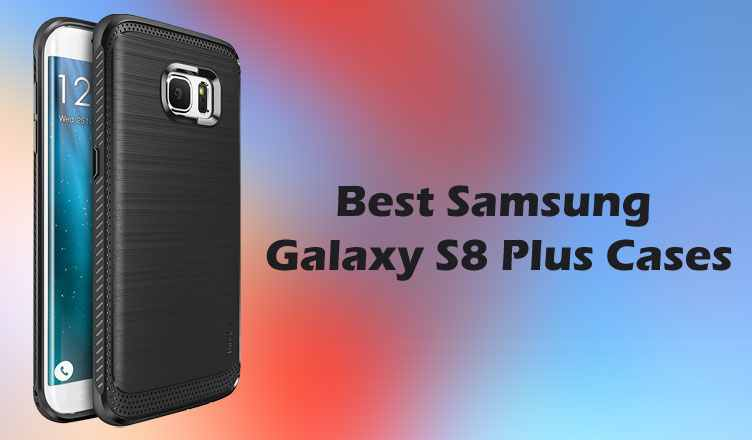 Best Samsung Galaxy S8 Plus Cases and Covers You Can Buy